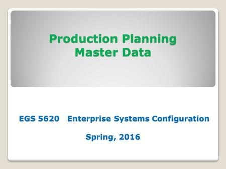 <strong>Production</strong> Planning <strong>Master</strong> Data EGS 5620 Enterprise Systems Configuration Spring, 2016.