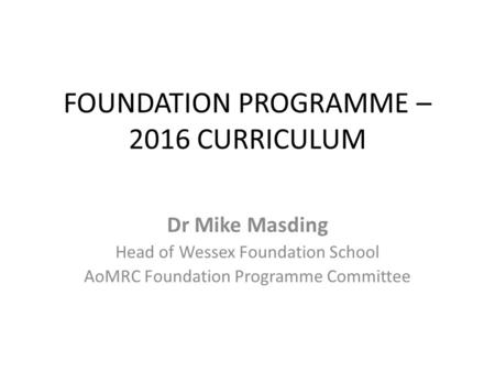 FOUNDATION PROGRAMME – 2016 CURRICULUM Dr Mike Masding Head of Wessex Foundation School AoMRC Foundation Programme Committee.
