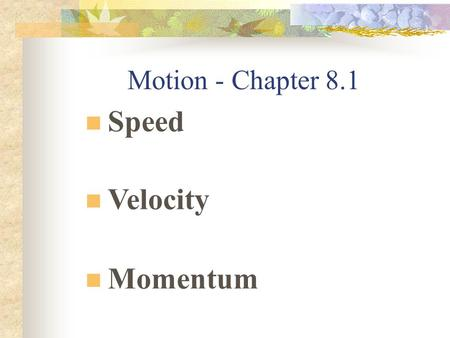 Motion - Chapter 8.1 Speed Velocity <strong>Momentum</strong> Speed Distance traveled divided by the time during which motion occurred Constant speed means that an object.