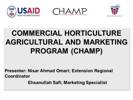 COMMERCIAL HORTICULTURE AGRICULTURAL AND MARKETING PROGRAM (CHAMP) Presenter: Nisar Ahmad Omari; Extension <strong>Regional</strong> Coordinator Ehsanullah Safi; Marketing.
