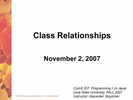 © 2004 Pearson Addison-Wesley. All rights reserved November 2, 2007 <strong>Class</strong> Relationships ComS 207: Programming I (in Java) Iowa State University, FALL 2007.