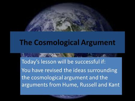 <strong>The</strong> Cosmological Argument Today's lesson will be successful if: You have revised <strong>the</strong> ideas surrounding <strong>the</strong> cosmological argument and <strong>the</strong> arguments from.