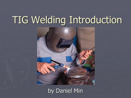TIG <strong>Welding</strong> Introduction by Daniel Min. ENBE 4992 Outline ► Background ► Advantages and Disadvantages ► Safety ► Preparation for TIG <strong>Welding</strong> ► Techniques.