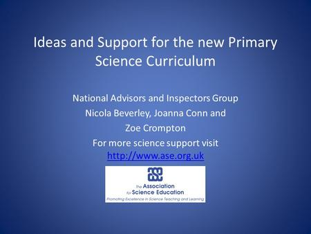 Ideas and Support for the new Primary Science Curriculum National Advisors and Inspectors Group Nicola Beverley, Joanna Conn and Zoe Crompton For more.