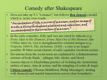 Comedy after Shakespeare Does not take up S.s romance, but follows Ben Jonsons model which is, <strong>in</strong> his own words: <strong>In</strong> the early comedies, folly and vice.