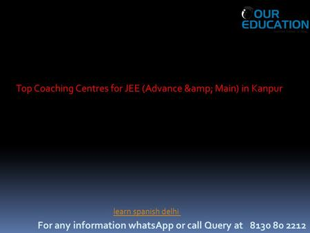 For any information whatsApp or call Query at 8130 80 2212 Top Coaching Centres for JEE (Advance & Main) in Kanpur learn spanish delhi.
