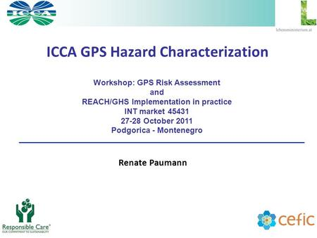 ICCA GPS Hazard Characterization Renate Paumann Workshop: GPS Risk Assessment <strong>and</strong> REACH/GHS Implementation in practice INT market 45431 27-28 October 2011.