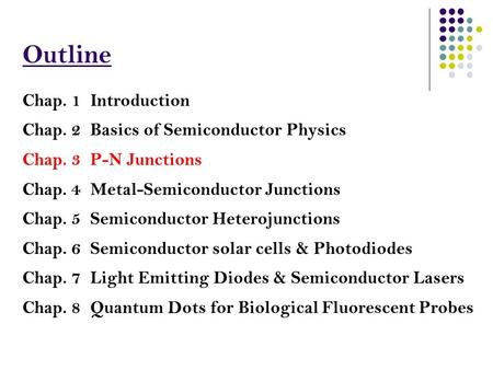 Outline Chap. 1 Introduction Chap. 2 <strong>Basics</strong> of Semiconductor Physics Chap. 3 P-N Junctions Chap. 4 Metal-Semiconductor Junctions Chap. 5 Semiconductor.