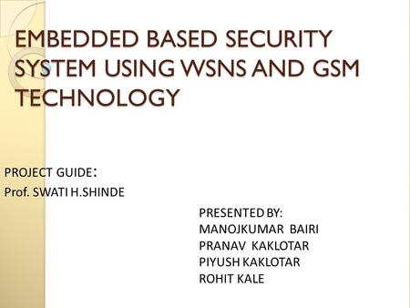 EMBEDDED BASED <strong>SECURITY</strong> <strong>SYSTEM</strong> <strong>USING</strong> WSNS AND <strong>GSM</strong> TECHNOLOGY PRESENTED BY: MANOJKUMAR BAIRI PRANAV KAKLOTAR PIYUSH KAKLOTAR ROHIT KALE PROJECT GUIDE :