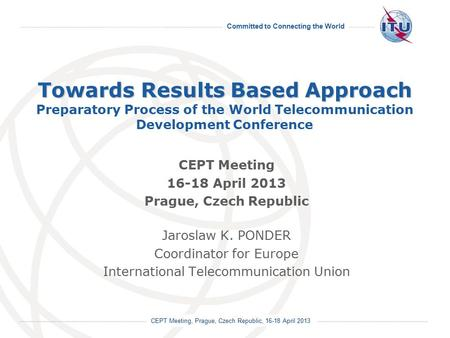 Committed to Connecting the World International Telecommunication <strong>Union</strong> CEPT Meeting, Prague, Czech Republic, 16-18 April <strong>2013</strong> Towards Results Based Approach.