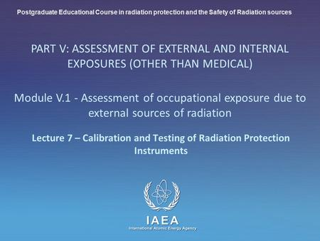 IAEA International Atomic Energy Agency Lecture 7 – Calibration and <strong>Testing</strong> of Radiation Protection Instruments Postgraduate Educational Course in radiation.