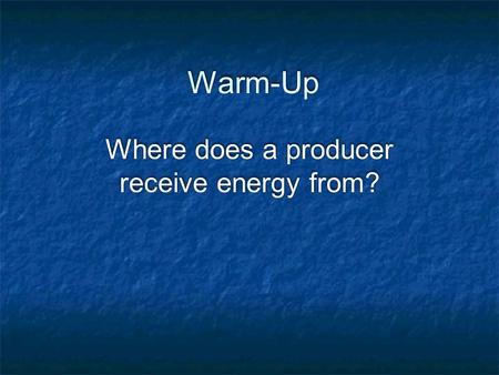 Warm-Up Where does a producer receive <strong>energy</strong> from?