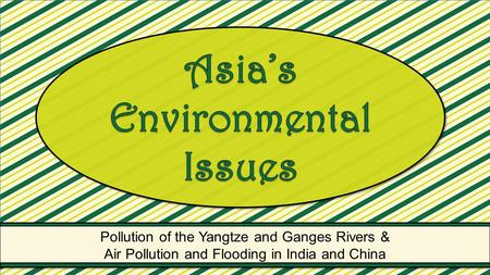 Pollution of the Yangtze and Ganges Rivers & Air Pollution and Flooding <strong>in</strong> <strong>India</strong> and China Pollution of the Yangtze and Ganges Rivers & Air Pollution and.