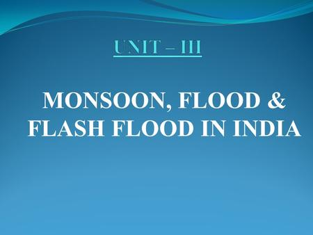 MONSOON, FLOOD & FLASH FLOOD <strong>IN</strong> <strong>INDIA</strong>. CONTENT Monsoon <strong>in</strong> <strong>India</strong>. Flood hazard <strong>in</strong> <strong>India</strong>. Regions of country prone to floods, flash floods. Damages caused.