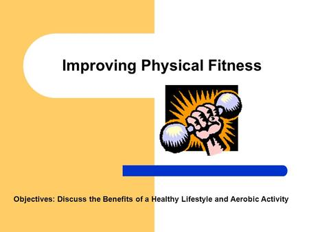 Improving Physical Fitness Objectives: Discuss the Benefits of a Healthy Lifestyle and <strong>Aerobic</strong> Activity.