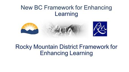 New BC Framework for Enhancing Learning Rocky Mountain District Framework for Enhancing Learning.