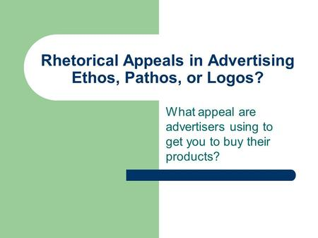 Rhetorical Appeals in Advertising Ethos, Pathos, or Logos? What appeal are advertisers using to get you to buy their products?