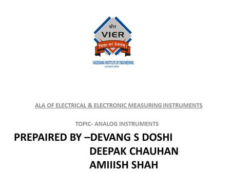PREPAIRED BY –DEVANG S DOSHI DEEPAK CHAUHAN AMIIISH SHAH ALA OF ELECTRICAL & ELECTRONIC MEASURING INSTRUMENTS TOPIC- ANALOG INSTRUMENTS.