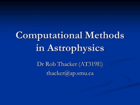 Computational Methods <strong>in</strong> Astrophysics Dr Rob Thacker (AT319E)