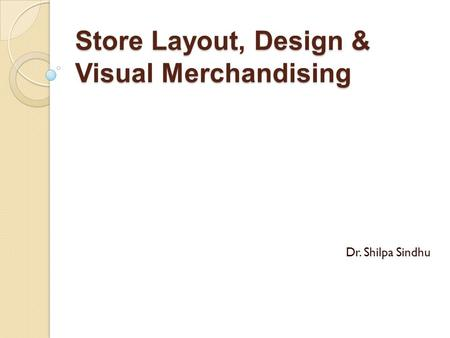 <strong>Store</strong> Layout, Design & Visual Merchandising Dr. Shilpa Sindhu.