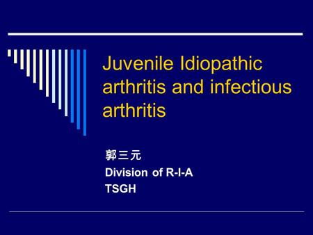 <strong>Juvenile</strong> Idiopathic <strong>arthritis</strong> and infectious <strong>arthritis</strong> 郭三元 Division of R-I-A TSGH.