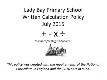This policy was created with the requirements of the National Curriculum in England and the 2016 SATs in mind. 1 Lady Bay Primary School Written Calculation.