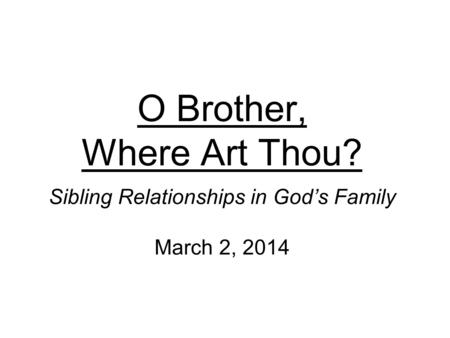 O Brother, Where Art Thou? Sibling Relationships in God's Family March 2, 2014.