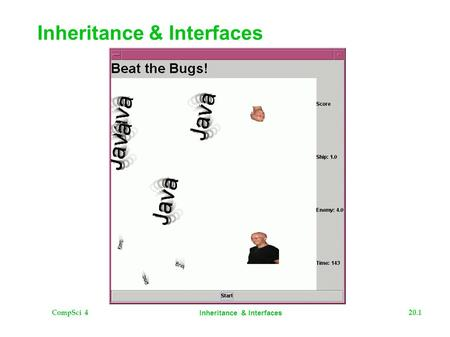 CompSci 420.1 <strong>Inheritance</strong> & Interfaces. CompSci 420.2 <strong>Inheritance</strong> & Interfaces The Plan  Motivate <strong>Inheritance</strong>  Motivate Interfaces  Examples  Continue.