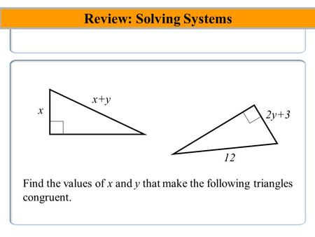 Review: Solving Systems x 2y+3 x+y 12 Find the values of x and y that make the following <strong>triangles</strong> <strong>congruent</strong>.
