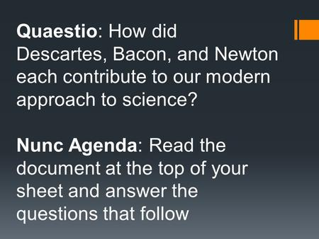Quaestio: How did Descartes, <strong>Bacon</strong>, and Newton each contribute to our modern approach to science? Nunc Agenda: Read the document at the top of your sheet.