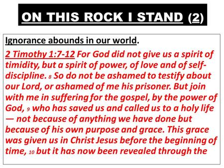 ON THIS ROCK I STAND (2) Ignorance abounds in our world. 2 Timothy 1:7-12 For God did not give us a spirit of timidity, but a spirit of power, of love.