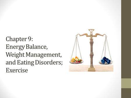 Chapter 9: Energy Balance, Weight <strong>Management</strong>, and Eating Disorders; Exercise.