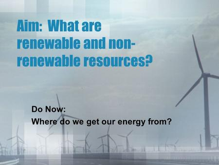 Aim: What are renewable and non- renewable resources? Do Now: Where do we get our energy from?