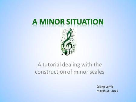 A tutorial dealing with the construction <strong>of</strong> minor scales Qiana Lamb March 15, 2012.