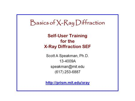 Basics of <strong>X</strong>-<strong>Ray</strong> Diffraction Self-User Training for the <strong>X</strong>-<strong>Ray</strong> Diffraction SEF Scott A Speakman, Ph.D. 13-4009A (617) 253-6887
