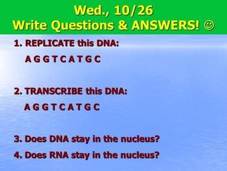 8.5 Translation Wed., 10/26 Write Questions & ANSWERS! Wed., 10/26 Write Questions & ANSWERS! 1.REPLICATE this DNA: A G G T C A T G C 2. TRANSCRIBE this.