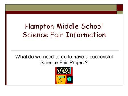 Hampton Middle School Science Fair Information What do we need to do to have a successful Science Fair Project?