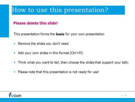 |1 How to use this presentation? This presentation forms the basis for your own presentation Remove the slides you don't need Add your own slides in this.