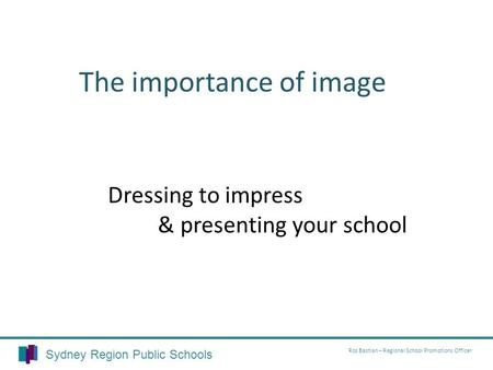 Dressing to impress & presenting your school The importance of image Sydney Region Public Schools Ros Bastian – Regional School Promotions Officer.
