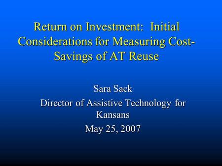 Return on Investment: Initial Considerations for Measuring Cost- Savings of AT Reuse Sara Sack Director of Assistive Technology for Kansans May 25, 2007.