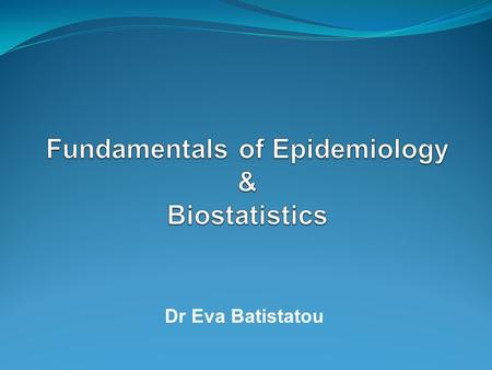 Dr Eva Batistatou. Outline of this presentation… What is epidemiology? The Fundamentals of Epidemiology course What is biostatistics? The Biostatistics.