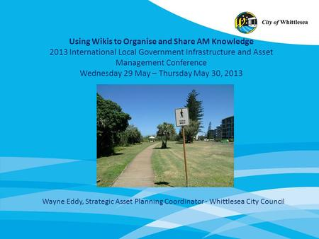 Using Wikis to Organise and Share AM Knowledge 2013 International Local Government Infrastructure and Asset Management Conference Wednesday 29 May – Thursday.
