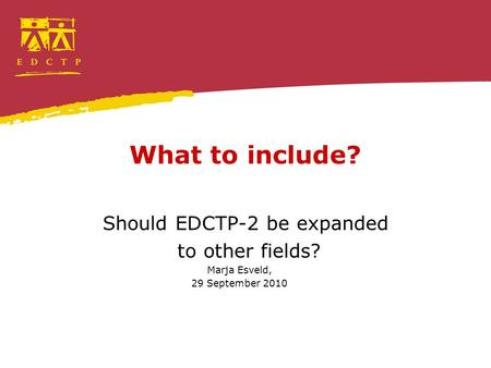 What to include? Should EDCTP-2 be expanded to other fields? Marja Esveld, 29 September 2010.