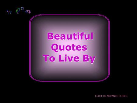 Beautiful BeautifulQuotes To Live By CLICK TO ADVANCE SLIDES.