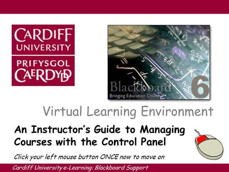 Cardiff University e-Learning: Blackboard Support 6 Virtual Learning Environment An Instructors Guide to Managing Courses with the Control Panel Click.