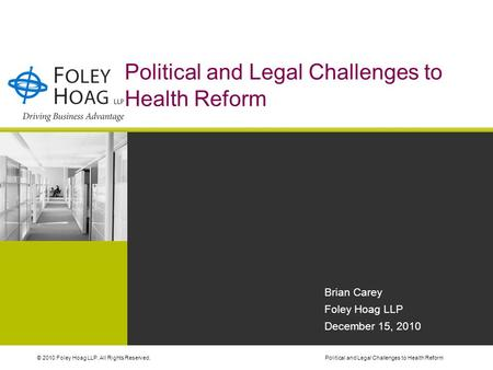 © 2010 Foley Hoag LLP. All Rights Reserved.Political and Legal Challenges to Health Reform Brian Carey Foley Hoag LLP December 15, 2010.