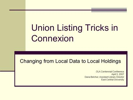 Union Listing Tricks in Connexion Changing from Local Data to Local Holdings OLA Centennial Conference April 3, 2007 Dana Belcher, Assistant Library Director.