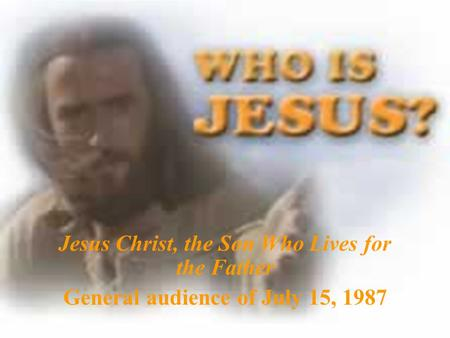 Jesus Christ, the Son Who Lives for the Father General audience of July 15, 1987.