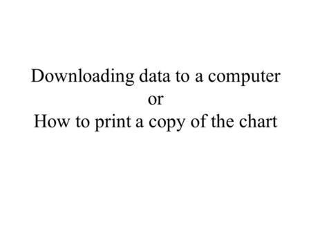 Downloading data to a computer or How to print a copy of the chart.