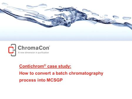 © ChromaCon AG // www.chromacon.ch // Convert batch to MCSGP // ver. May 2013 1 Contichrom ® case study: How to convert a batch chromatography process.